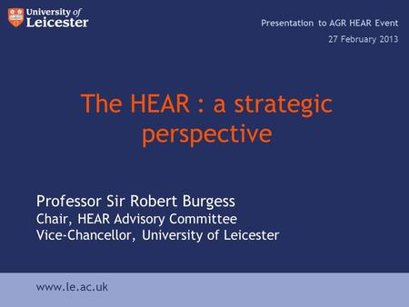 Www.le.ac.uk The HEAR : a strategic perspective Presentation to AGR HEAR Event 27 February 2013 www.le.ac.uk Professor Sir Robert Burgess Chair, HEAR Advisory.