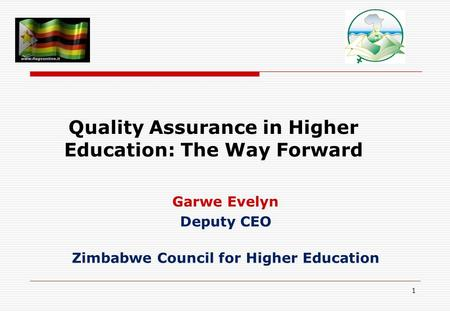 1 Quality Assurance in Higher Education: The Way Forward Garwe Evelyn Deputy CEO Zimbabwe Council for Higher Education.