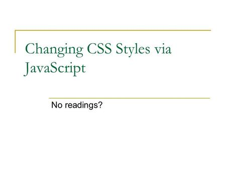 Changing CSS Styles via JavaScript No readings?. 2 Review? You can change the CSS styling of an element with JavaScript Syntax is similar to accessing.