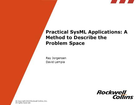 © Copyright 2010 Rockwell Collins, Inc. All rights reserved. Practical SysML Applications: A Method to Describe the Problem Space Ray Jorgensen David Lempia.