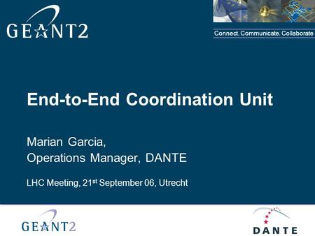 Connect. Communicate. Collaborate Place your organisation logo in this area End-to-End Coordination Unit Marian Garcia, Operations Manager, DANTE LHC Meeting,
