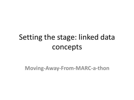 Setting the stage: linked data concepts Moving-Away-From-MARC-a-thon.