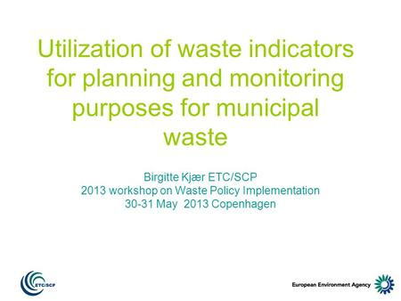 Utilization of waste indicators for planning and monitoring purposes for municipal waste Birgitte Kjær ETC/SCP 2013 workshop on Waste Policy Implementation.