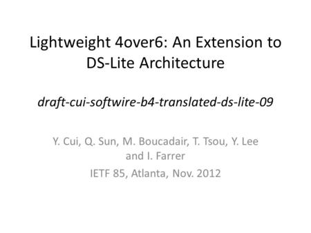 Lightweight 4over6: An Extension to DS-Lite Architecture draft-cui-softwire-b4-translated-ds-lite-09 Y. Cui, Q. Sun, M. Boucadair, T. Tsou, Y. Lee and.