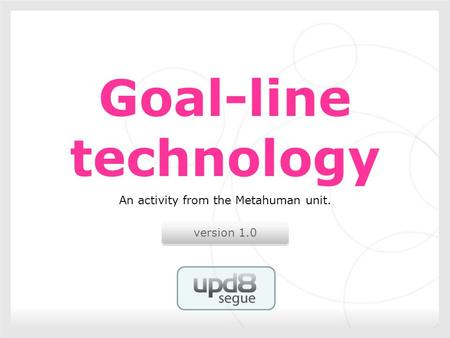 Version 1.0 Goal-line technology An activity from the Metahuman unit.
