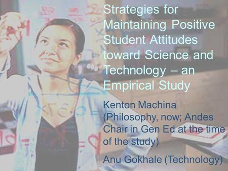 Strategies for Maintaining Positive Student Attitudes toward Science and Technology – an Empirical Study Kenton Machina (Philosophy, now; Andes Chair in.