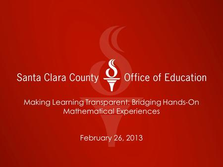 Making Learning Transparent: Bridging Hands-On Mathematical Experiences February 26, 2013.