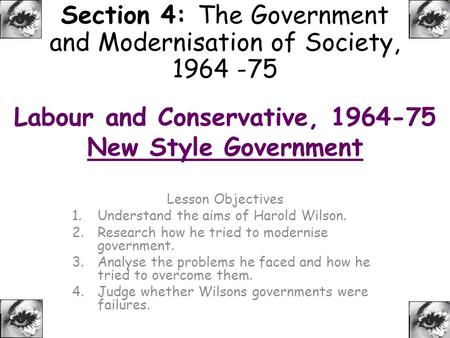 Labour and Conservative, 1964-75 New Style Government Lesson Objectives 1.Understand the aims of Harold Wilson. 2.Research how he tried to modernise government.