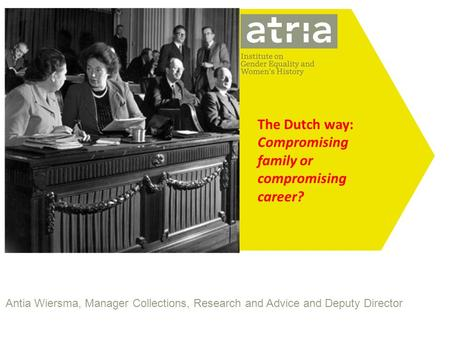 Antia Wiersma, Manager Collections, Research and Advice and Deputy Director The Dutch way: Compromising family or compromising career?