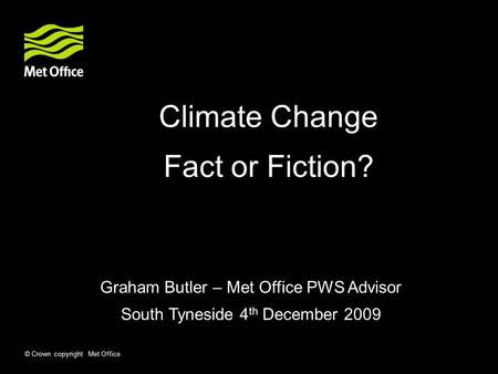 © Crown copyright Met Office Climate Change Fact or Fiction? Graham Butler – Met Office PWS Advisor South Tyneside 4 th December 2009.