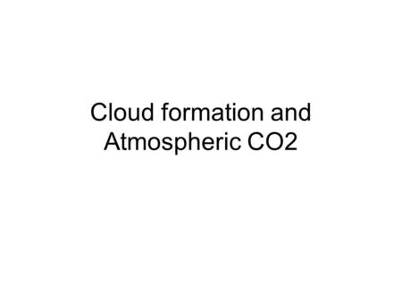 Cloud formation and Atmospheric CO2. Cloud Formation There are a few ways clouds form 1.Rising Hot Air 2.Warm air over a cold body of water 3.On Mountainsides.