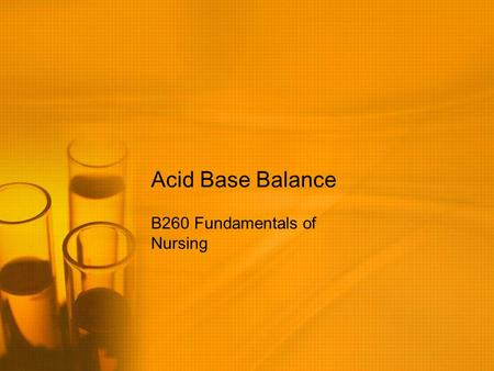 Acid Base Balance B260 Fundamentals of Nursing. What is pH? pH is the concentration of hydrogen (H+) ions The pH of blood indicates the net result of.
