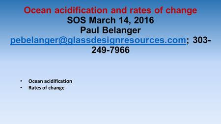 Ocean acidification and rates of change SOS March 14, 2016 Paul Belanger 303- 249-7966