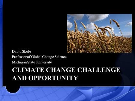 CLIMATE CHANGE CHALLENGE AND OPPORTUNITY David Skole Professor of Global Change Science Michigan State University.