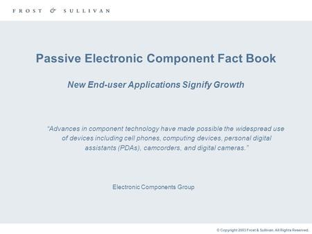 © Copyright 2003 Frost & Sullivan. All Rights Reserved. Passive Electronic Component Fact Book New End-user Applications Signify Growth Electronic Components.