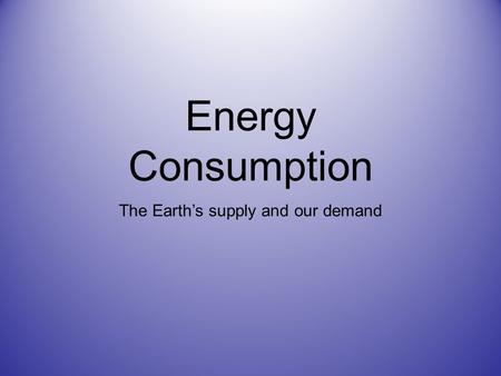 Energy Consumption The Earth's supply and our demand.