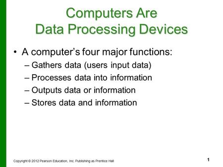 1 Computers Are Data Processing Devices A computer's four major functions: – –Gathers data (users input data) – –Processes data into information – –Outputs.