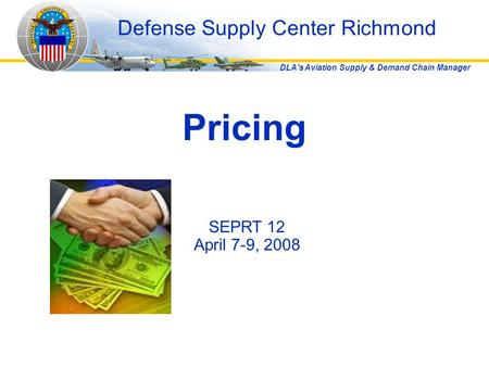 DLA's Aviation Supply & Demand Chain Manager Pricing Defense Supply Center Richmond SEPRT 12 April 7-9, 2008.