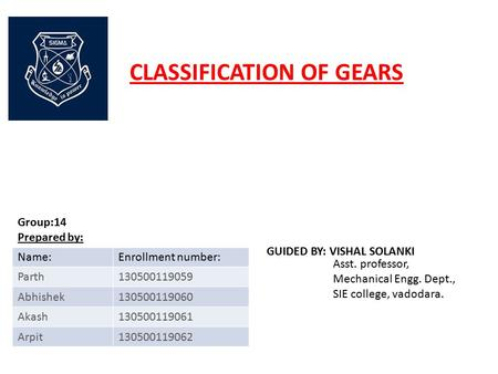 CLASSIFICATION OF GEARS Asst. professor, Mechanical Engg. Dept., SIE college, vadodara. GUIDED BY: VISHAL SOLANKI Group:14 Prepared by: Name:Enrollment.