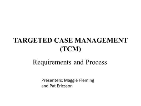 TARGETED CASE MANAGEMENT (TCM) Requirements and Process Presenters: Maggie Fleming and Pat Ericsson.