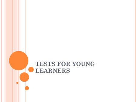 TESTS FOR YOUNG LEARNERS. GENERAL APPROACH Children aged from about 5 to 12 Testing provides an opportunity to develop positive attitudes towards assessment,