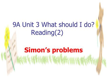 9A Unit 3 What should I do? Reading(2) Simon's problems.