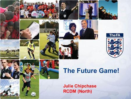 The Future Game! Julie Chipchase RCDM (North). Tonight! – 6.30 – 9.00pm Future Game document ( Grassroots / Elite ) Practical sessions Review / Any Questions.