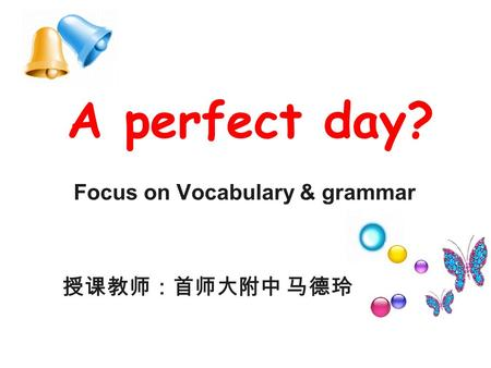 A perfect day? Focus on Vocabulary & grammar 授课教师:首师大附中 马德玲.