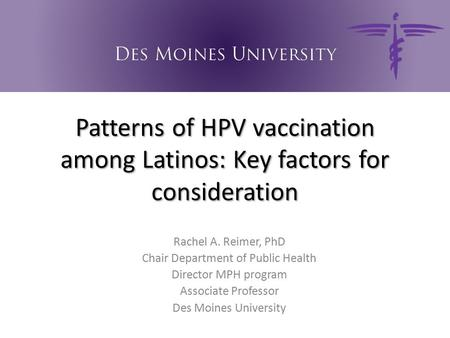 Patterns of HPV vaccination among Latinos: Key factors for consideration Rachel A. Reimer, PhD Chair Department of Public Health Director MPH program Associate.