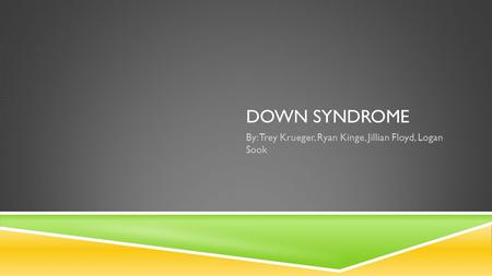DOWN SYNDROME By: Trey Krueger, Ryan Kinge, Jillian Floyd, Logan Sook.