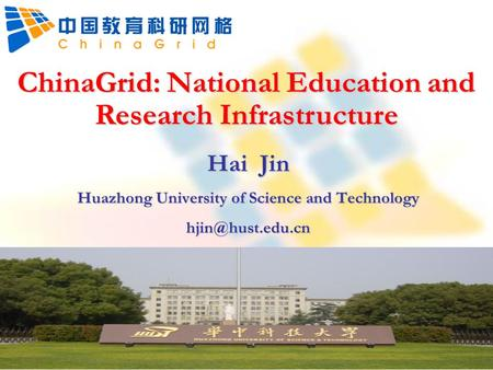 ChinaGrid: National Education and Research Infrastructure Hai Jin Huazhong University of Science and Technology