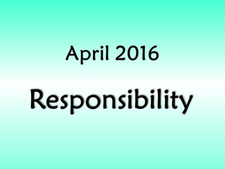 April 2016 Responsibility. RESPONSIBILITY In April we will be exploring the value of: