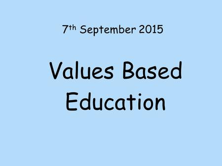 7 th September 2015 Values Based Education. A value is a principle that guides our thinking and behaviour.