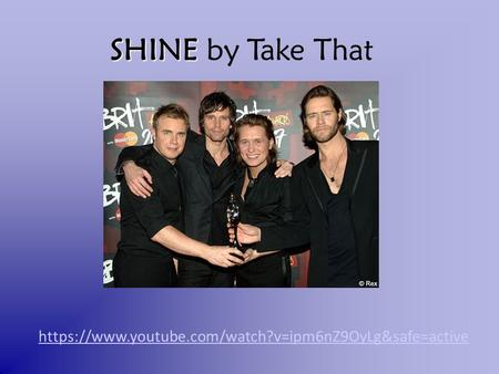 Https://www.youtube.com/watch?v=ipm6nZ9OyLg&safe=active SHINE SHINE by Take That.