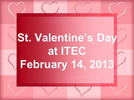 St. Valentine's Day at ITEC February 14, 2013. Celebrated on February 14 th …