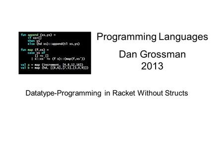 Programming Languages Dan Grossman 2013 Datatype-Programming in Racket Without Structs.