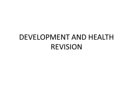 DEVELOPMENT AND HEALTH REVISION. DEVELOPMENT INDICATORS Should be aware of social/ economic and composite indicators. Often need to talk about limitations/