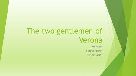 The two gentlemen of Verona Made by: Ferenc András Kurucz Tamás.