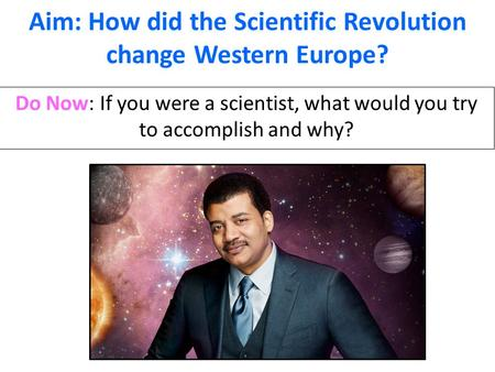 Aim: How did the Scientific Revolution change Western Europe? Do Now: If you were a scientist, what would you try to accomplish and why?