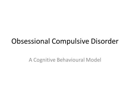 Obsessional Compulsive Disorder A Cognitive Behavioural Model.