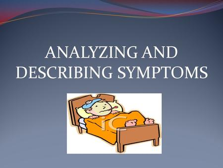 ANALYZING AND DESCRIBING SYMPTOMS. Main Symptom: What seems to be the problem? I don't feel very well. What brings you here today? I have a stomachache.