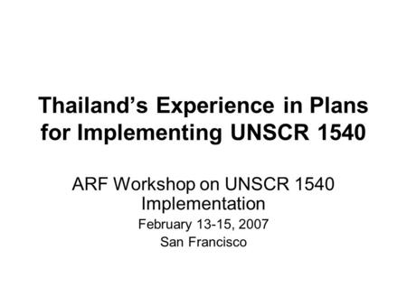 Thailand's Experience in Plans for Implementing UNSCR 1540 ARF Workshop on UNSCR 1540 Implementation February 13-15, 2007 San Francisco.