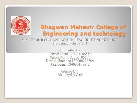 Bhagwan Mahavir College of Engineering and technology Sub: HYDROLOGY AND WATER RESOURCE ENGINEERING Presentation On : Flood Subbmitted by: Trivedi Vinni.