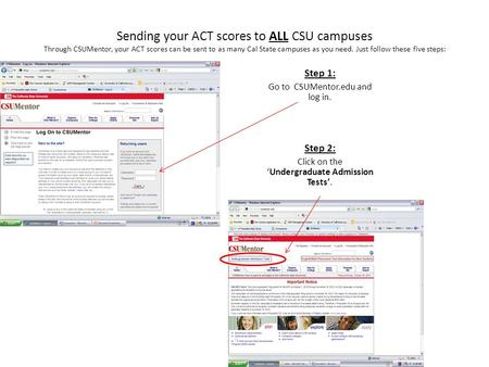 Sending your ACT scores to ALL CSU campuses Through CSUMentor, your ACT scores can be sent to as many Cal State campuses as you need. Just follow these.