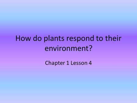 How do plants respond to their environment? Chapter 1 Lesson 4.