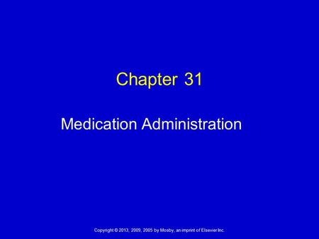 Copyright © 2013, 2009, 2005 by Mosby, an imprint of Elsevier Inc. Chapter 31 Medication Administration.