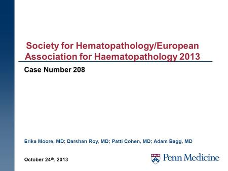 Society for Hematopathology/European Association for Haematopathology 2013 Case Number 208 October 24 th, 2013 Erika Moore, MD; Darshan Roy, MD; Patti.