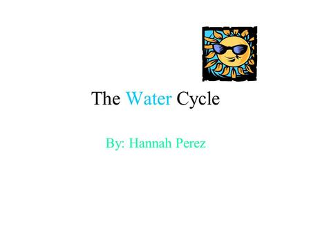 The Water Cycle By: Hannah Perez. Water Cycle The continual movement of water among Earth's Atmosphere and Surface.