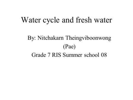 Water cycle and fresh water By: Nitchakarn Theingviboonwong (Pae) Grade 7 RIS Summer school 08.