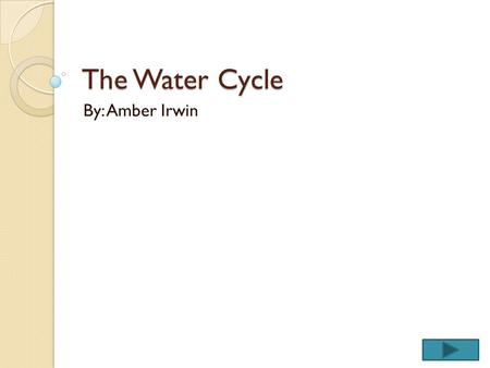 The Water Cycle By: Amber Irwin. Content Area: Science Grade Level: 3 The purpose of this instructional PowerPoint is help the students comprehend the.